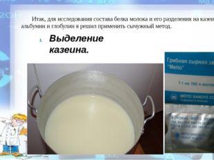 Итак, для исследования состава белка молока и его разделения на казеин, альб