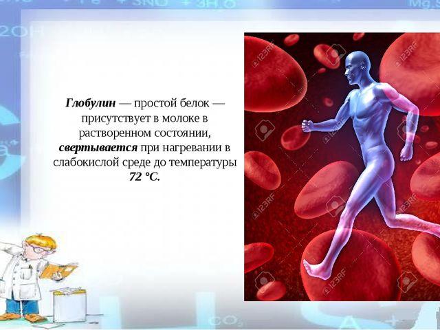 Глобулин — простой белок — присутствует в молоке в растворенном состоянии, св...