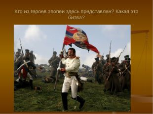 Кто из героев эпопеи здесь представлен? Какая это битва?
