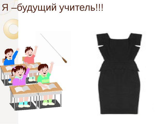 Я –будущий учитель!!!