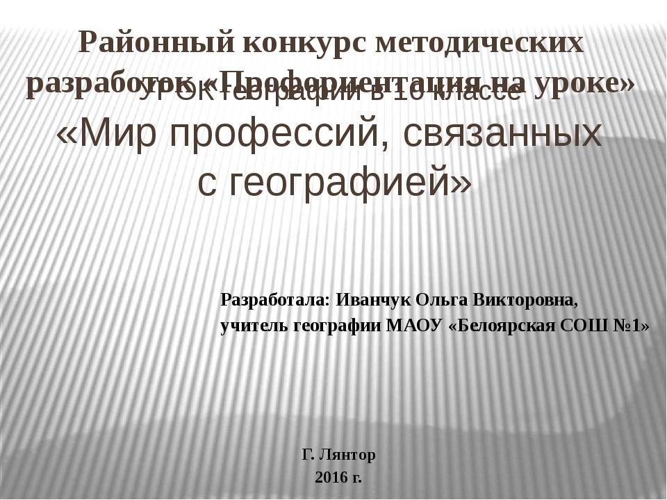 УРОК географии в 10 классе «Мир профессий, связанных с географией» Районный к...