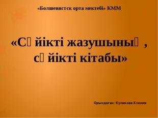 «Болшевистск орта мектебі» КММ «Сүйікті жазушының, сүйікті кітабы» Орындаған: