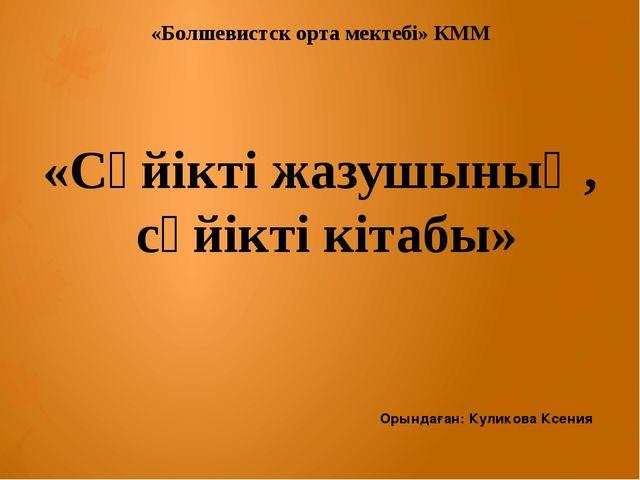 «Болшевистск орта мектебі» КММ «Сүйікті жазушының, сүйікті кітабы» Орындаған:...