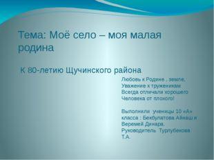 Тема: Моё село – моя малая родина К 80-летию Щучинского района Любовь к Родин