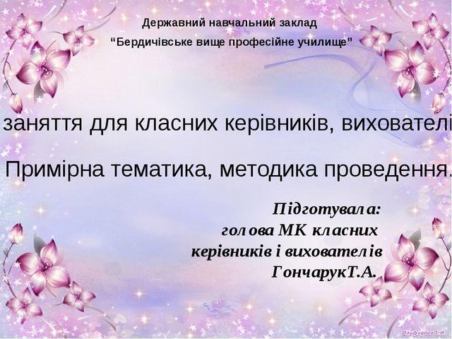 Підготувала: голова МК класних керівників і вихователів ГончарукТ.А. Державни...