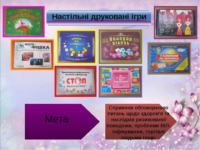 Настільні друковані ігри Мета Сприяння обговоренню питань щодо здоров'я та на...