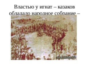 Властью у игнат – казаков обладало народное собрание – круг.