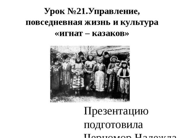 Урок №21.Управление, повседневная жизнь и культура «игнат – казаков» Презента...