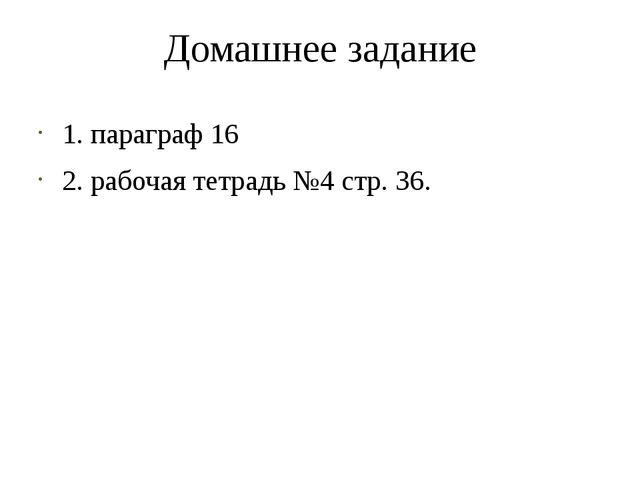 Домашнее задание 1. параграф 16 2. рабочая тетрадь №4 стр. 36.