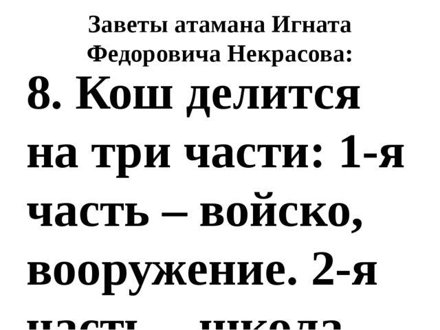 Заветы атамана Игната Федоровича Некрасова: 8.Кош делится на три части: 1-я...