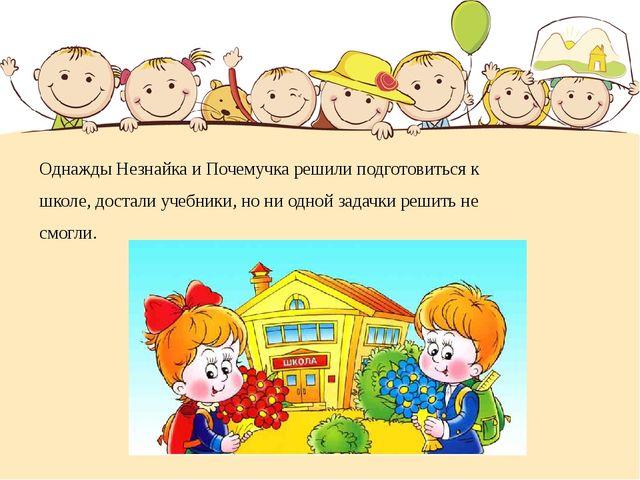 Однажды Незнайка и Почемучка решили подготовиться к школе, достали учебники,...