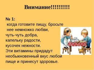 Внимание!!!!!!!!!! № 1: когда готовите пищу, бросьте нее немножко любви, чуть