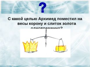 С какой целью Архимед поместил на весы корону и слиток золота одновременно?