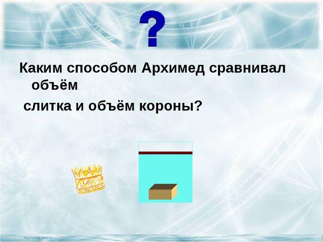 Каким способом Архимед сравнивал объём  слитка и объём короны?