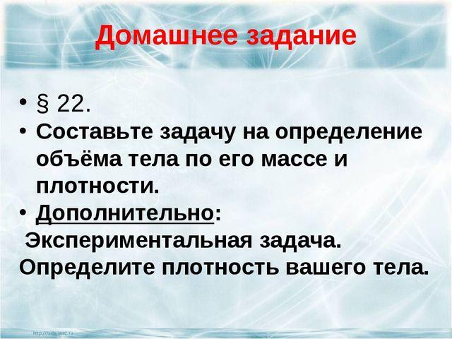 § 22. § 22. Составьте задачу на определение объёма тела по его массе и плот...
