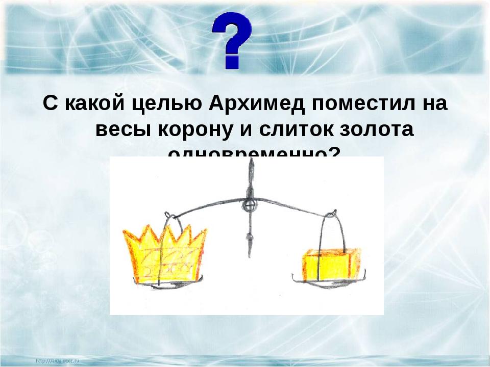 С какой целью Архимед поместил на весы корону и слиток золота одновременно?...