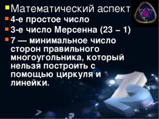 Математический аспект 4-е простое число 3-е число Мерсенна (23 − 1) 7— миним