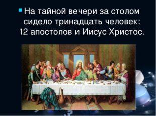 На тайной вечери за столом сидело тринадцать человек: 12 апостолов и Иисус Хр