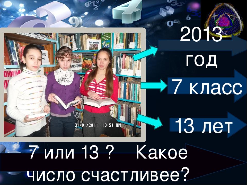 . 2013 год 7 класс 13 лет 7 или 13 ? Какое число счастливее?