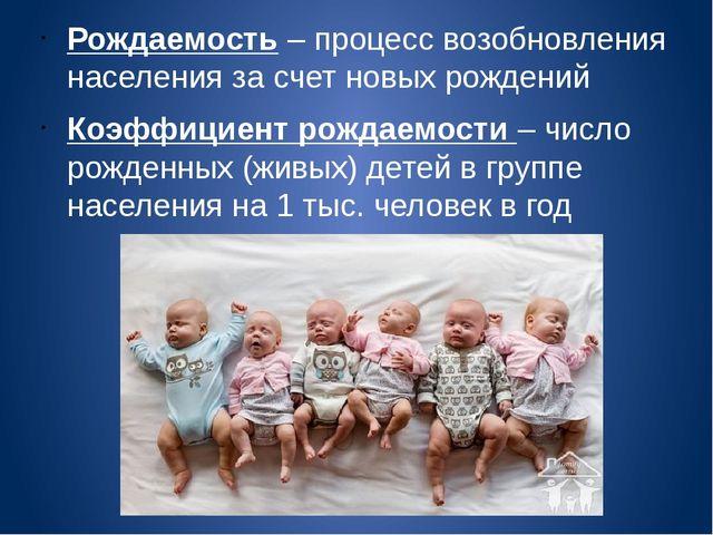 Рождаемость – процесс возобновления населения за счет новых рождений Коэффици...