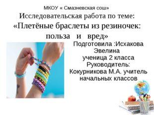МКОУ « Смазневская сош» Исследовательская работа по теме: «Плетёные браслеты