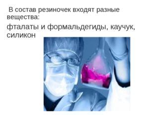 В состав резиночек входят разные вещества: фталаты и формальдегиды, каучук,