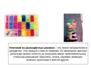 Плетение из разноцветных резинок– это новое направление в рукоделии. Оно при