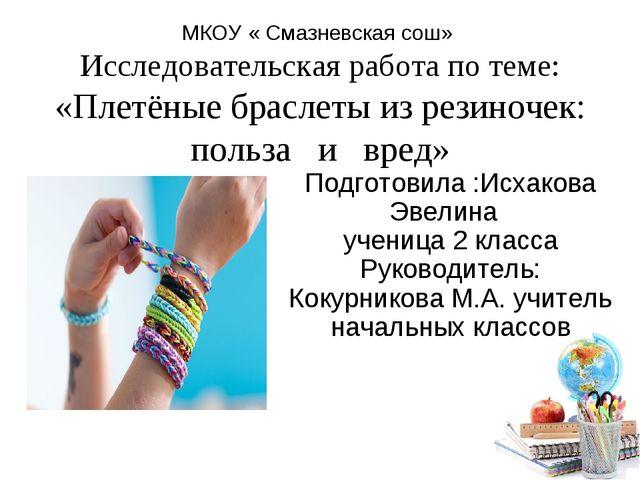 МКОУ « Смазневская сош» Исследовательская работа по теме: «Плетёные браслеты...