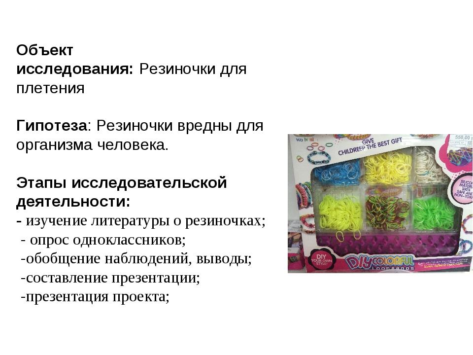 Объект исследования:Резиночки для плетения Гипотеза: Резиночки вредны для ор...