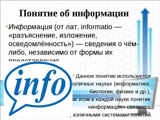 Понятие об информации Информация (от лат. informatio — «разъяснение, изложени...