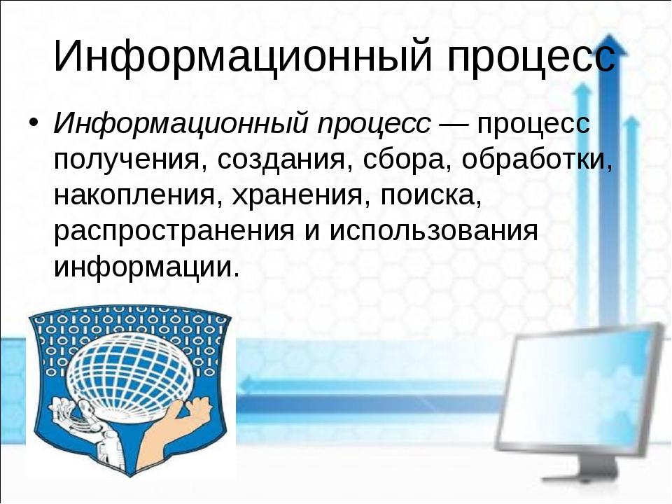 Информационный процесс Информационный процесс — процесс получения, создания,...