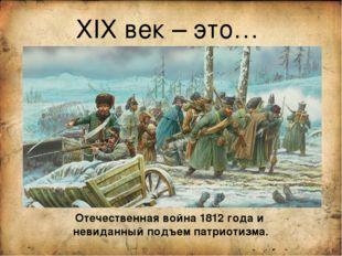 ХIХ век – это… Отечественная война 1812 года и невиданный подъем патриотизма.