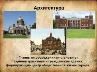 Архитектура Главными сооружениями становятся административные и гражданские з