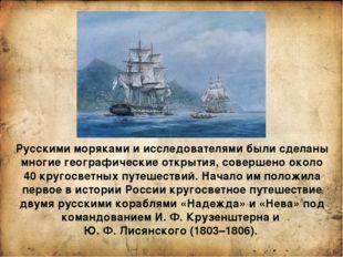 Русскими моряками и исследователями были сделаны многие географические открыт