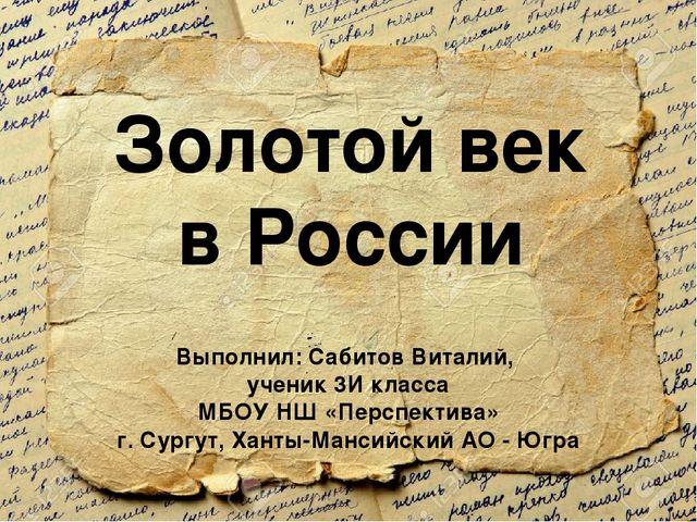 Золотой век в России Выполнил: Сабитов Виталий, ученик 3И класса МБОУ НШ «Пер...