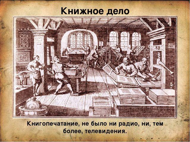 Книжное дело Книгопечатание, не было ни радио, ни, тем более, телевидения.