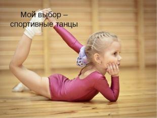 Мой выбор – спортивные танцы Любой родитель хочет, чтобы его ребенок вырос ум