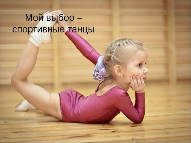 Мой выбор – спортивные танцы Любой родитель хочет, чтобы его ребенок вырос ум...