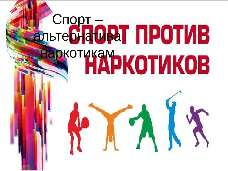 Спорт – альтернатива наркотикам О роли физической культуры написано много тру...