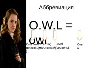 Аббревиация O.W.L = owl Ordinary (простой) Wizarding (магический) Level (уров