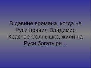 В давние времена, когда на Руси правил Владимир Красное Солнышко, жили на Рус