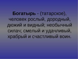 Богатырь - (татарское), человек рослый, дородный, дюжий и видный; необычный с