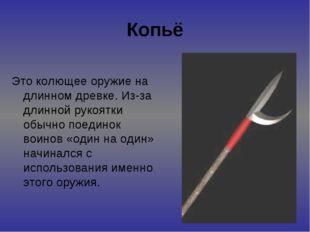 Копьё Это колющее оружие на длинном древке. Из-за длинной рукоятки обычно пое