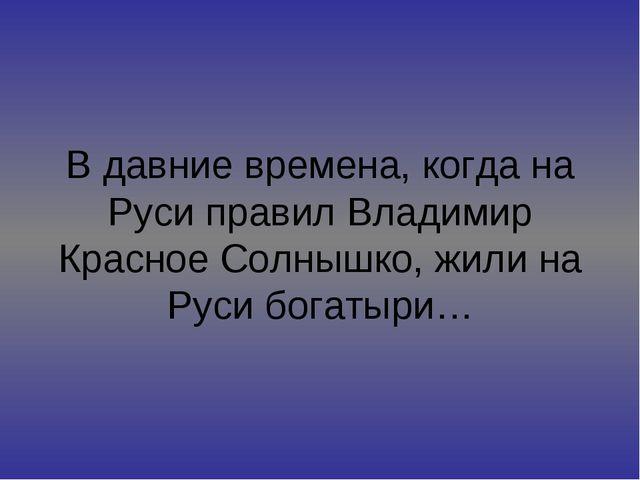 В давние времена, когда на Руси правил Владимир Красное Солнышко, жили на Рус...
