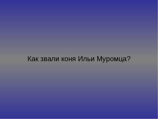 Как звали коня Ильи Муромца?