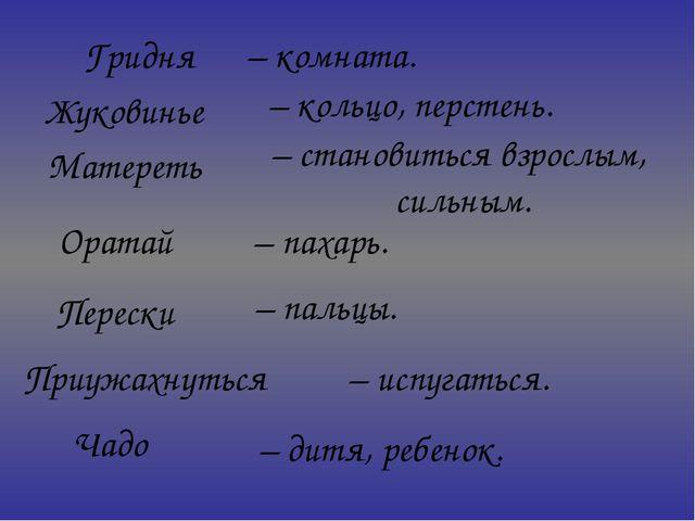 Гридня Жуковинье – кольцо, перстень. Матереть Оратай Перески Приужахнуться –...