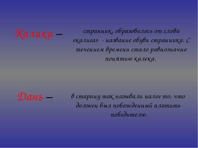 Калика – Дань – странник, образовалось от слова «калига» - название обуви ст...