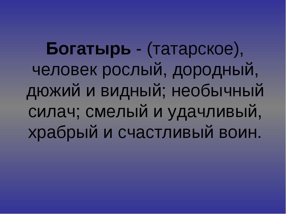 Богатырь - (татарское), человек рослый, дородный, дюжий и видный; необычный с...