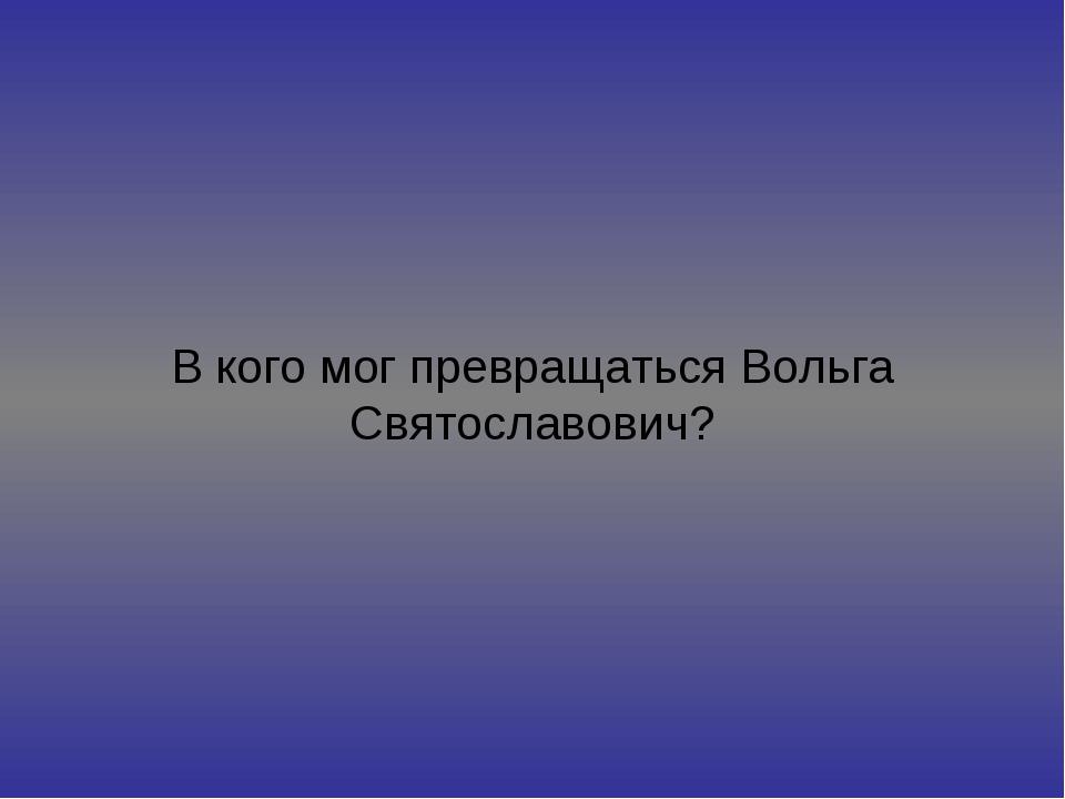 В кого мог превращаться Вольга Святославович?