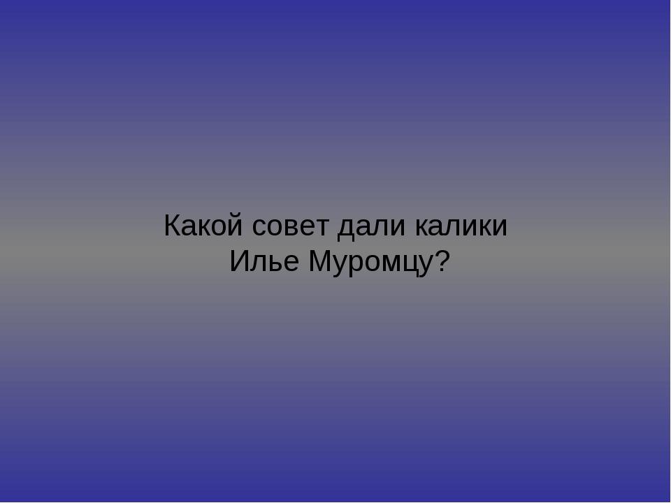 Какой совет дали калики Илье Муромцу?